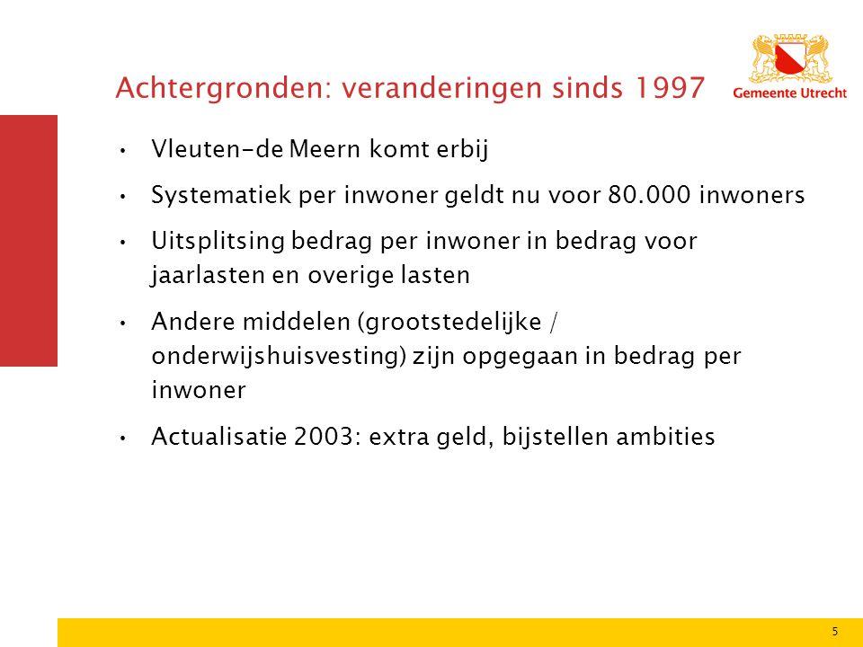 5 Achtergronden: veranderingen sinds 1997 Vleuten-de Meern komt erbij Systematiek per inwoner geldt nu voor 80.000 inwoners Uitsplitsing bedrag per inwoner in bedrag voor jaarlasten en overige lasten Andere middelen (grootstedelijke / onderwijshuisvesting) zijn opgegaan in bedrag per inwoner Actualisatie 2003: extra geld, bijstellen ambities