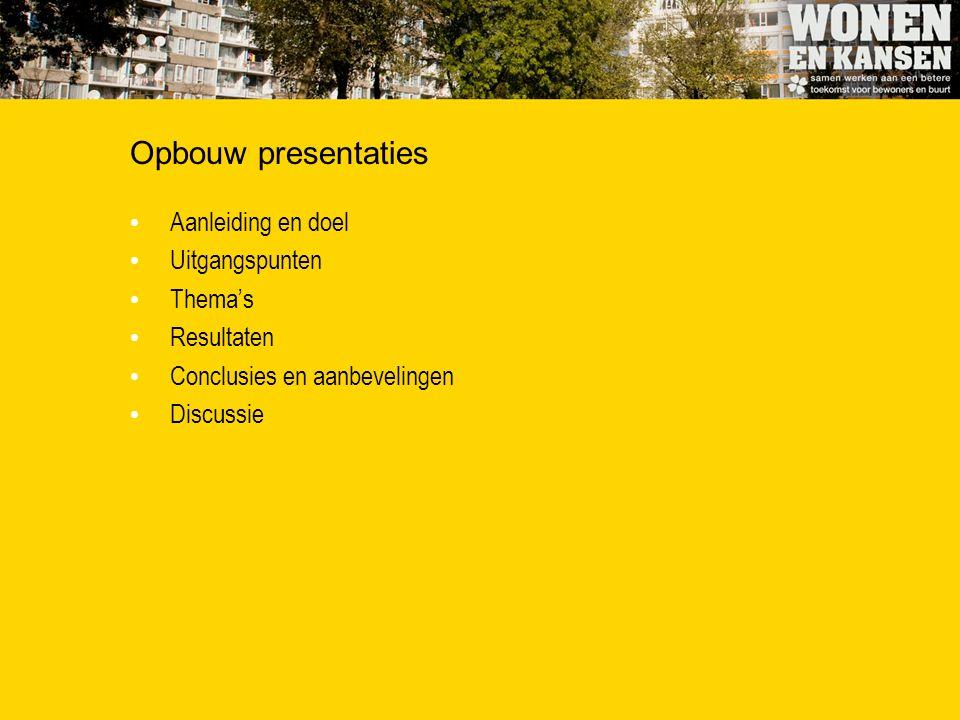 Opbouw presentaties Aanleiding en doel Uitgangspunten Thema's Resultaten Conclusies en aanbevelingen Discussie