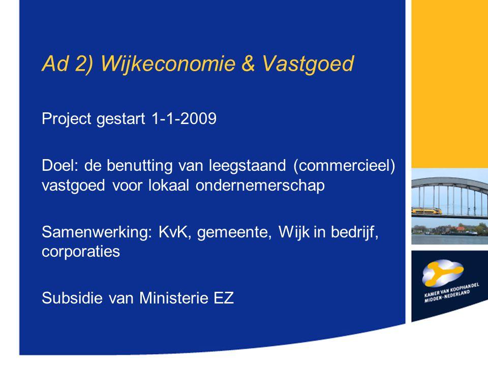 Ad 2) Wijkeconomie & Vastgoed Project gestart 1-1-2009 Doel: de benutting van leegstaand (commercieel) vastgoed voor lokaal ondernemerschap Samenwerking: KvK, gemeente, Wijk in bedrijf, corporaties Subsidie van Ministerie EZ