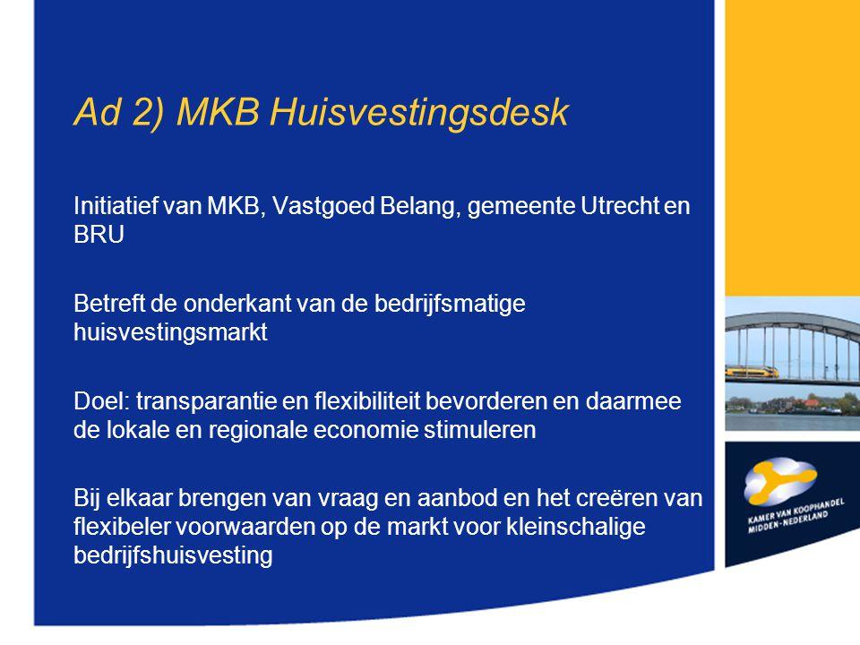 Ad 2) MKB Huisvestingsdesk Initiatief van MKB, Vastgoed Belang, gemeente Utrecht en BRU Betreft de onderkant van de bedrijfsmatige huisvestingsmarkt Doel: transparantie en flexibiliteit bevorderen en daarmee de lokale en regionale economie stimuleren Bij elkaar brengen van vraag en aanbod en het creëren van flexibeler voorwaarden op de markt voor kleinschalige bedrijfshuisvesting