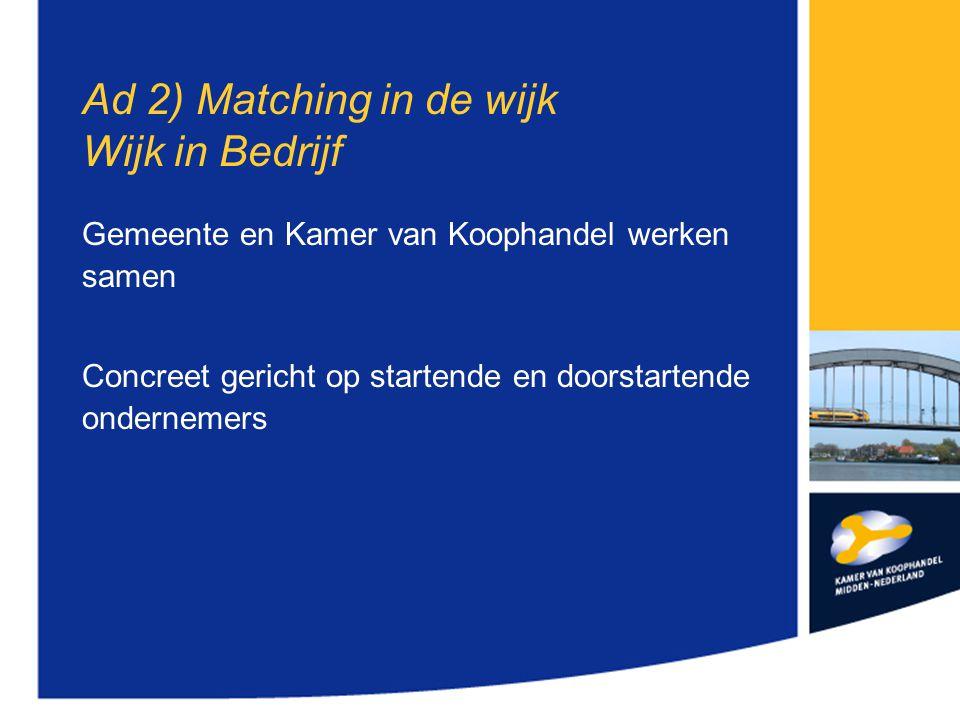 Ad 2) Matching in de wijk Wijk in Bedrijf Gemeente en Kamer van Koophandel werken samen Concreet gericht op startende en doorstartende ondernemers