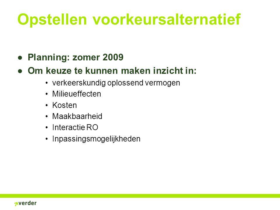 Opstellen voorkeursalternatief ●Planning: zomer 2009 ●Om keuze te kunnen maken inzicht in: verkeerskundig oplossend vermogen Milieueffecten Kosten Maakbaarheid Interactie RO Inpassingsmogelijkheden
