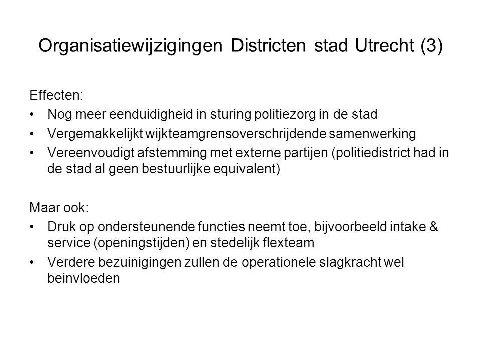 Organisatiewijzigingen Districten stad Utrecht (3) Effecten: Nog meer eenduidigheid in sturing politiezorg in de stad Vergemakkelijkt wijkteamgrensoverschrijdende samenwerking Vereenvoudigt afstemming met externe partijen (politiedistrict had in de stad al geen bestuurlijke equivalent) Maar ook: Druk op ondersteunende functies neemt toe, bijvoorbeeld intake & service (openingstijden) en stedelijk flexteam Verdere bezuinigingen zullen de operationele slagkracht wel beinvloeden