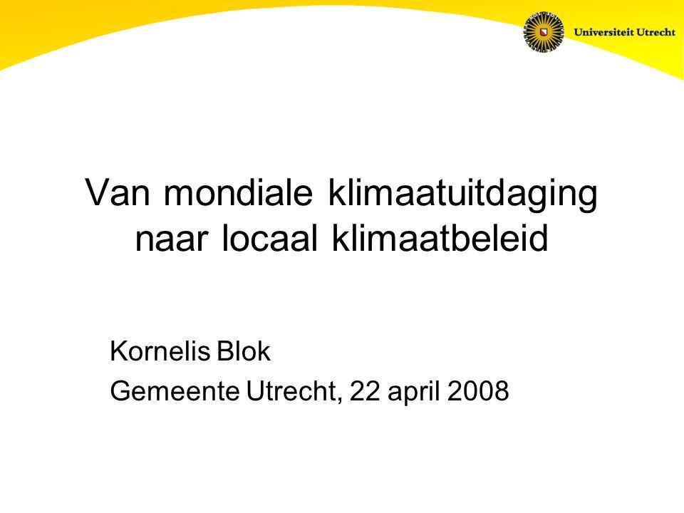 Van mondiale klimaatuitdaging naar locaal klimaatbeleid Kornelis Blok Gemeente Utrecht, 22 april 2008