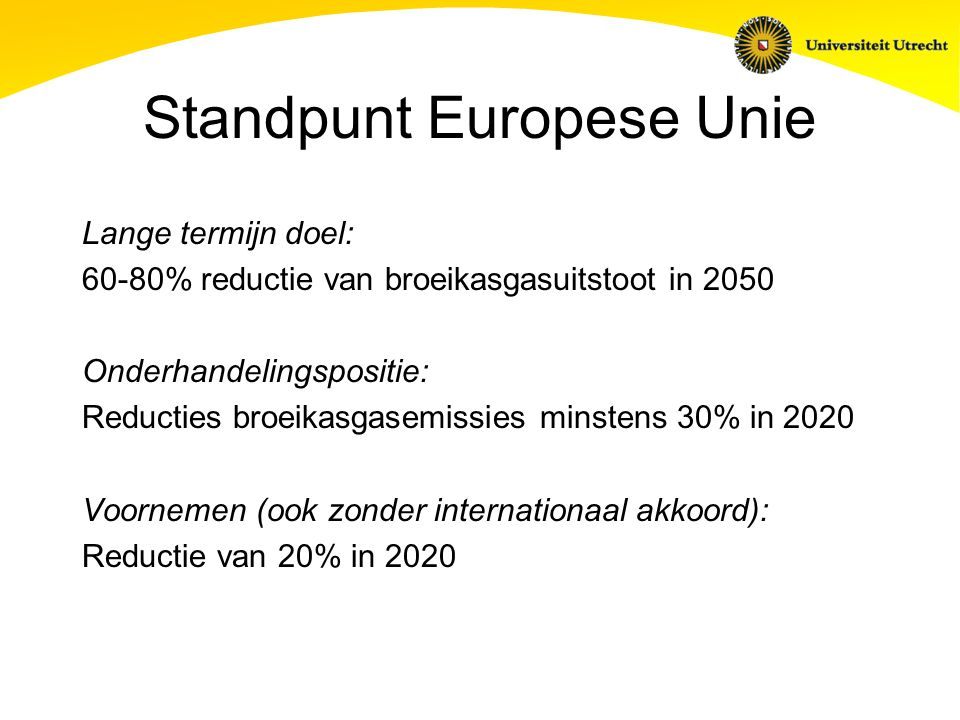 Standpunt Europese Unie Lange termijn doel: 60-80% reductie van broeikasgasuitstoot in 2050 Onderhandelingspositie: Reducties broeikasgasemissies minstens 30% in 2020 Voornemen (ook zonder internationaal akkoord): Reductie van 20% in 2020