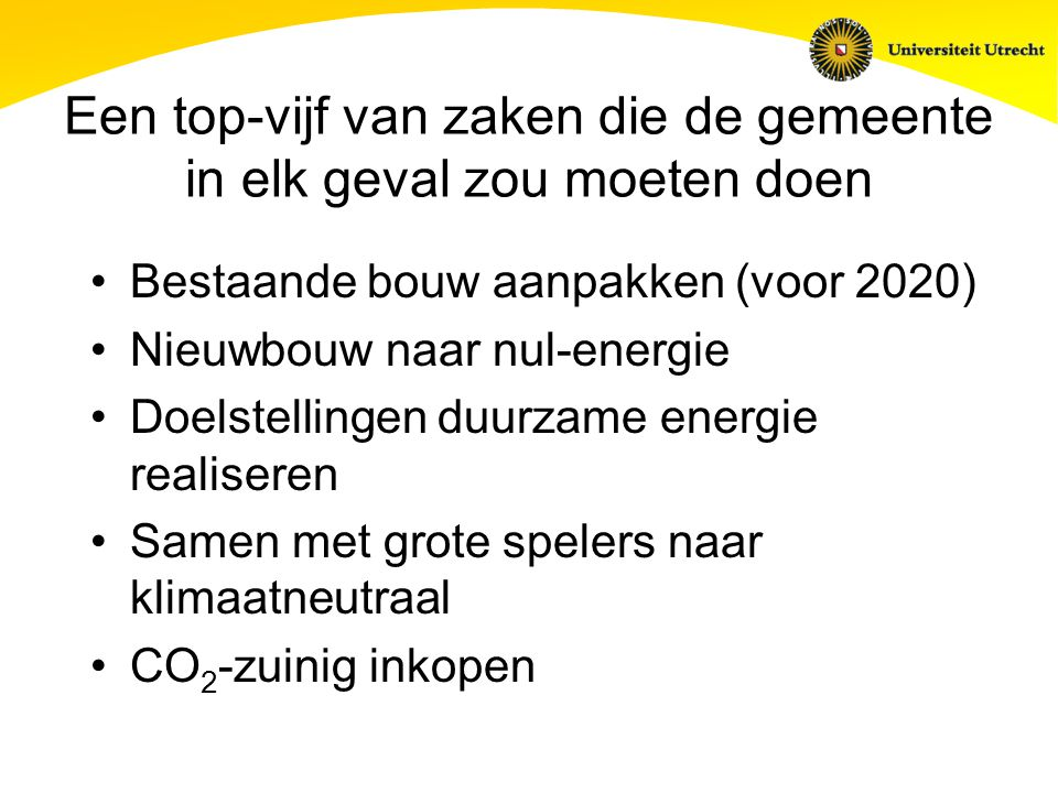 Een top-vijf van zaken die de gemeente in elk geval zou moeten doen Bestaande bouw aanpakken (voor 2020) Nieuwbouw naar nul-energie Doelstellingen duurzame energie realiseren Samen met grote spelers naar klimaatneutraal CO 2 -zuinig inkopen