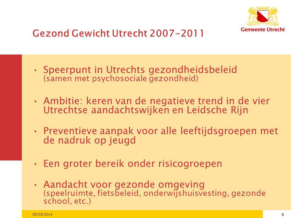 8 08/09/2014 Gezond Gewicht Utrecht 2007-2011 Speerpunt in Utrechts gezondheidsbeleid (samen met psychosociale gezondheid) Ambitie: keren van de negatieve trend in de vier Utrechtse aandachtswijken en Leidsche Rijn Preventieve aanpak voor alle leeftijdsgroepen met de nadruk op jeugd Een groter bereik onder risicogroepen Aandacht voor gezonde omgeving (speelruimte, fietsbeleid, onderwijshuisvesting, gezonde school, etc.)