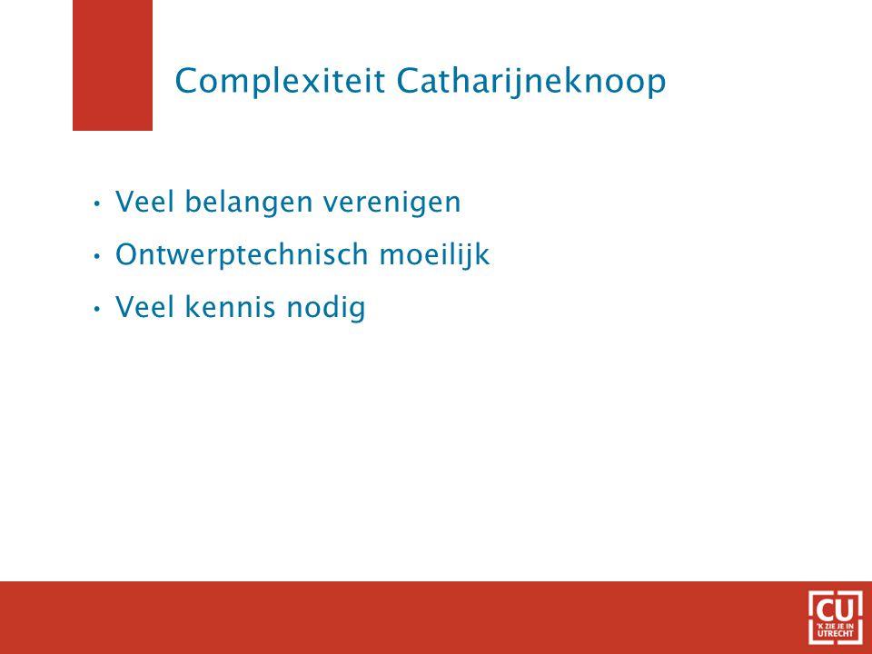 Complexiteit Catharijneknoop Veel belangen verenigen Ontwerptechnisch moeilijk Veel kennis nodig