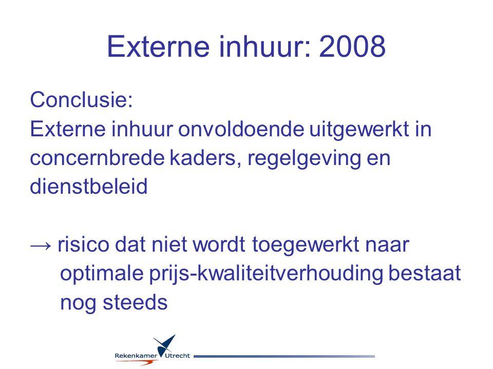 Externe inhuur: 2008 Conclusie: Externe inhuur onvoldoende uitgewerkt in concernbrede kaders, regelgeving en dienstbeleid → risico dat niet wordt toegewerkt naar optimale prijs-kwaliteitverhouding bestaat nog steeds