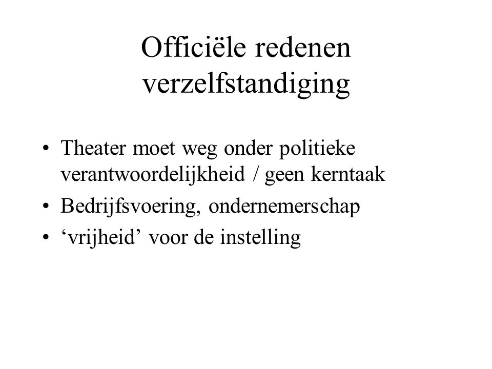 Officiële redenen verzelfstandiging Theater moet weg onder politieke verantwoordelijkheid / geen kerntaak Bedrijfsvoering, ondernemerschap 'vrijheid' voor de instelling