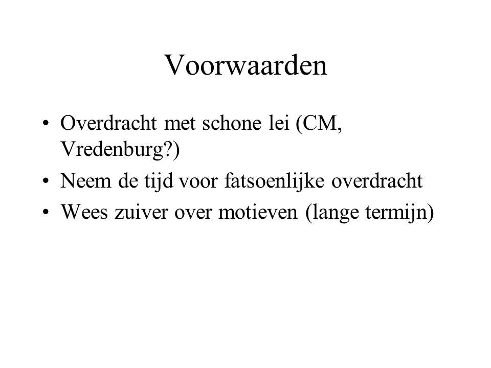 Voorwaarden Overdracht met schone lei (CM, Vredenburg ) Neem de tijd voor fatsoenlijke overdracht Wees zuiver over motieven (lange termijn)