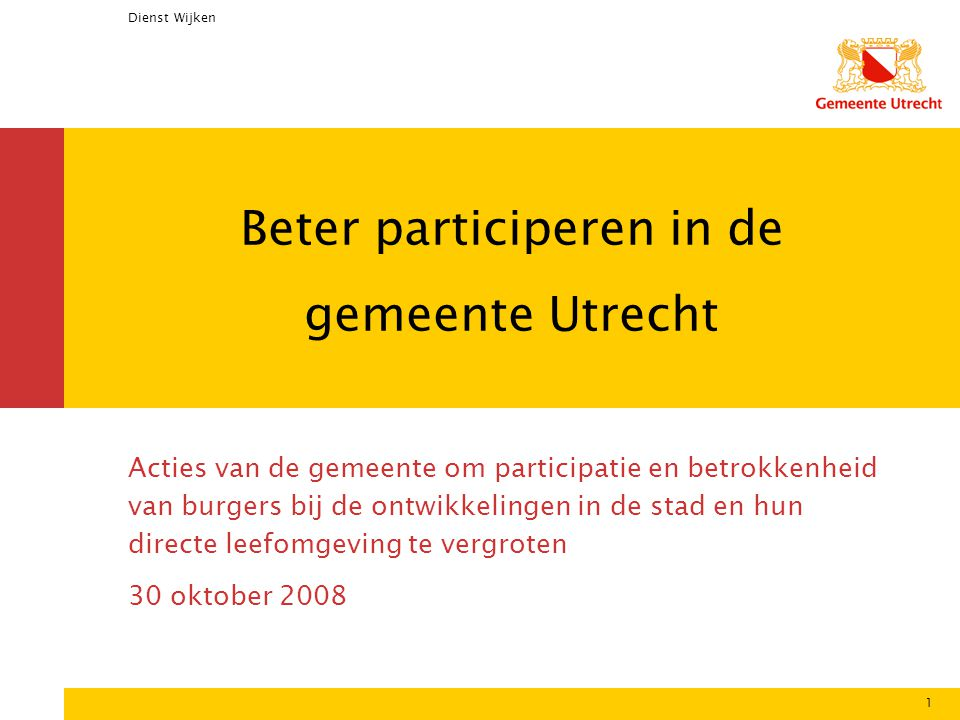 Dienst Wijken 1 Beter participeren in de gemeente Utrecht Acties van de gemeente om participatie en betrokkenheid van burgers bij de ontwikkelingen in de stad en hun directe leefomgeving te vergroten 30 oktober 2008