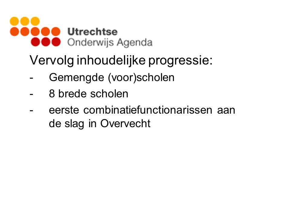 Vervolg inhoudelijke progressie: -Gemengde (voor)scholen -8 brede scholen -eerste combinatiefunctionarissen aan de slag in Overvecht