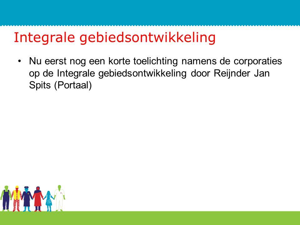 Integrale gebiedsontwikkeling Nu eerst nog een korte toelichting namens de corporaties op de Integrale gebiedsontwikkeling door Reijnder Jan Spits (Po