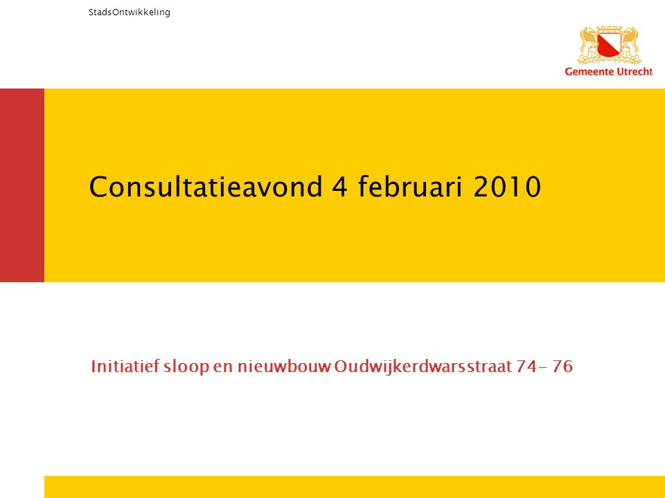 StadsOntwikkeling Consultatieavond 4 februari 2010 Initiatief sloop en nieuwbouw Oudwijkerdwarsstraat 74- 76