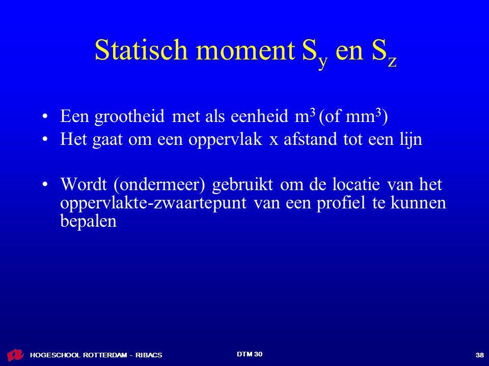 HOGESCHOOL ROTTERDAM - RIBACS DTM 30 38 Statisch moment S y en S z Een grootheid met als eenheid m 3 (of mm 3 ) Het gaat om een oppervlak x afstand tot een lijn Wordt (ondermeer) gebruikt om de locatie van het oppervlakte-zwaartepunt van een profiel te kunnen bepalen
