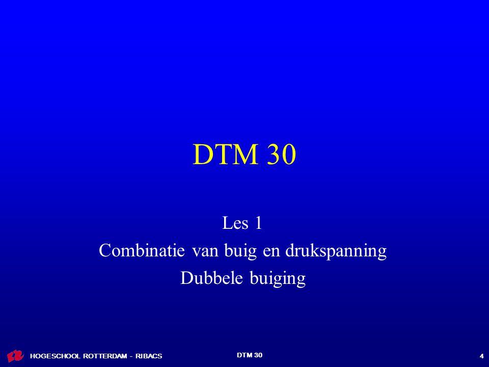 HOGESCHOOL ROTTERDAM - RIBACS DTM 30 4 Les 1 Combinatie van buig en drukspanning Dubbele buiging