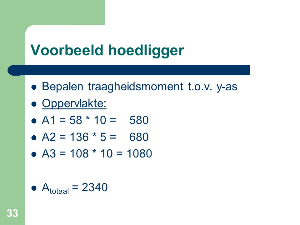 33 Voorbeeld hoedligger Bepalen traagheidsmoment t.o.v. y-as Oppervlakte: A1 = 58 * 10 = 580 A2 = 136 * 5 = 680 A3 = 108 * 10 = 1080 A totaal = 2340