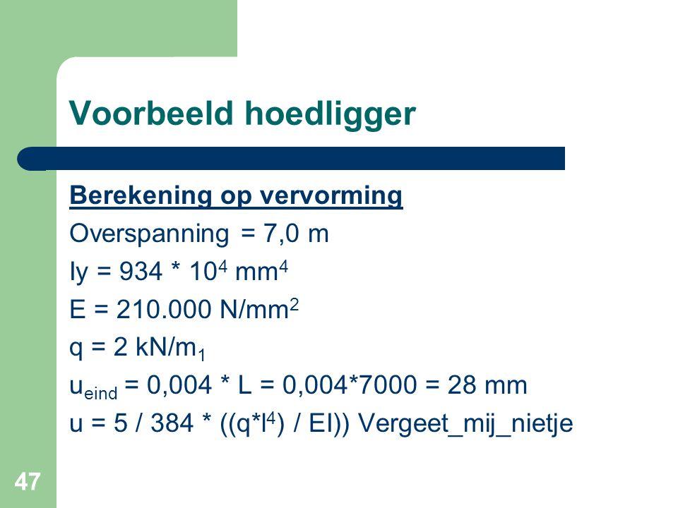 47 Voorbeeld hoedligger Berekening op vervorming Overspanning = 7,0 m Iy = 934 * 10 4 mm 4 E = 210.000 N/mm 2 q = 2 kN/m 1 u eind = 0,004 * L = 0,004*