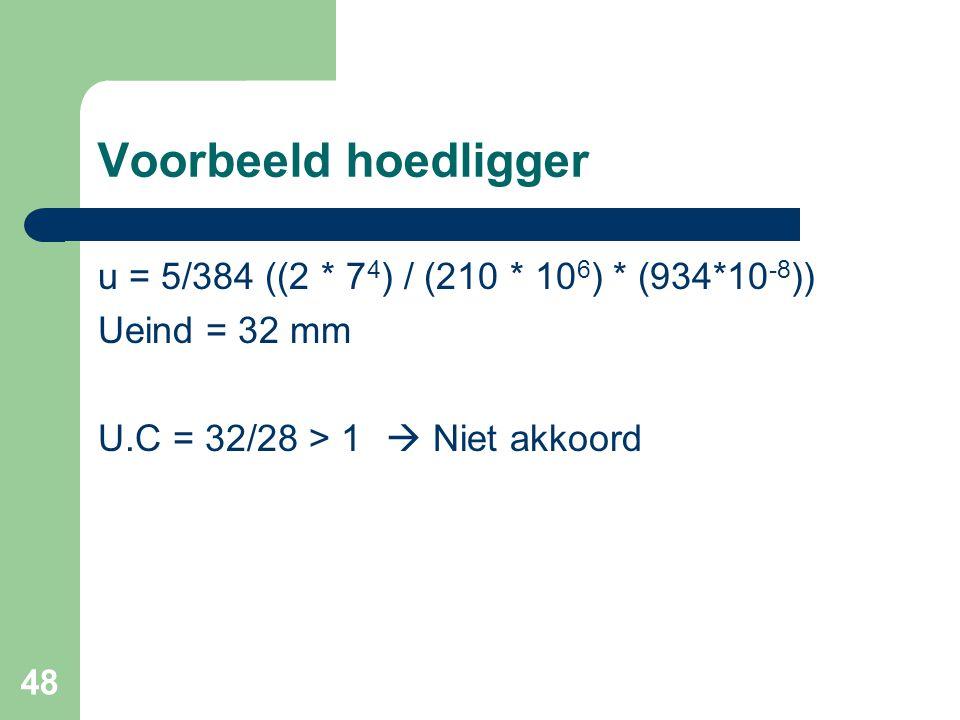 48 Voorbeeld hoedligger u = 5/384 ((2 * 7 4 ) / (210 * 10 6 ) * (934*10 -8 )) Ueind = 32 mm U.C = 32/28 > 1  Niet akkoord