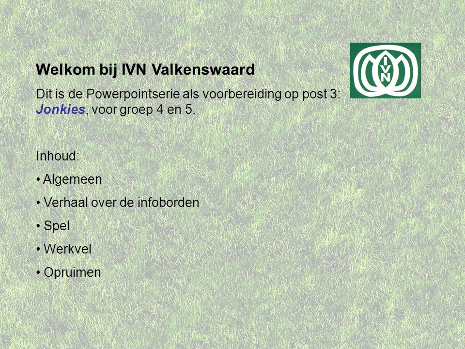 Welkom bij IVN Valkenswaard Dit is de Powerpointserie als voorbereiding op post 3: Jonkies, voor groep 4 en 5.