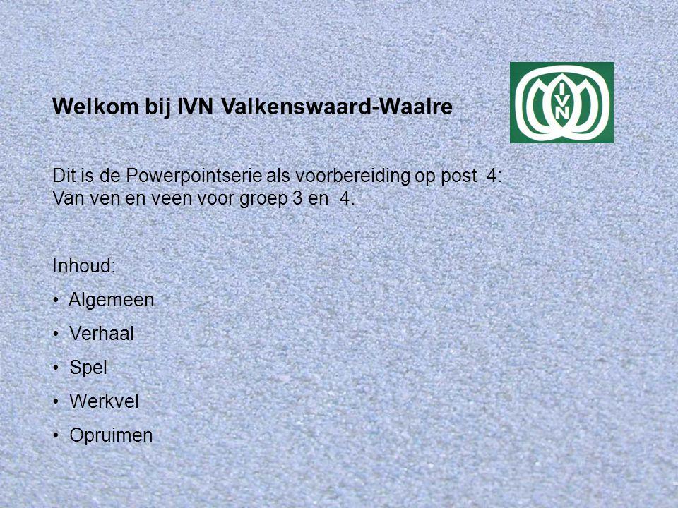 Welkom bij IVN Valkenswaard-Waalre Dit is de Powerpointserie als voorbereiding op post 4: Van ven en veen voor groep 3 en 4. Inhoud: Algemeen Verhaal