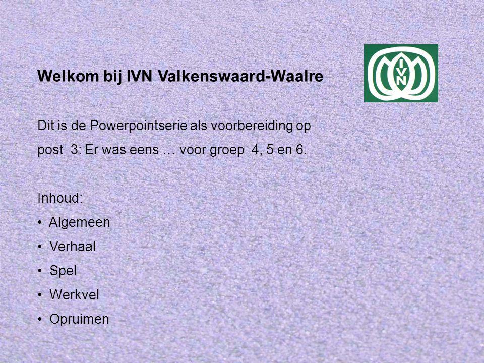 Welkom bij IVN Valkenswaard-Waalre Dit is de Powerpointserie als voorbereiding op post 3: Er was eens … voor groep 4, 5 en 6. Inhoud: Algemeen Verhaal