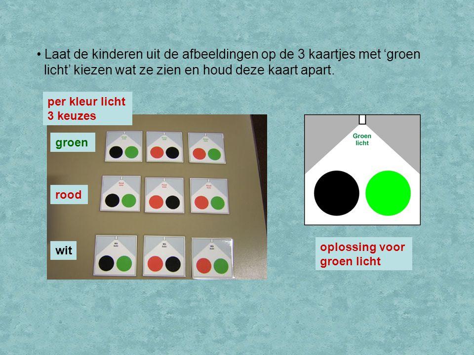 per kleur licht 3 keuzes Laat de kinderen uit de afbeeldingen op de 3 kaartjes met 'groen licht' kiezen wat ze zien en houd deze kaart apart. groen ro