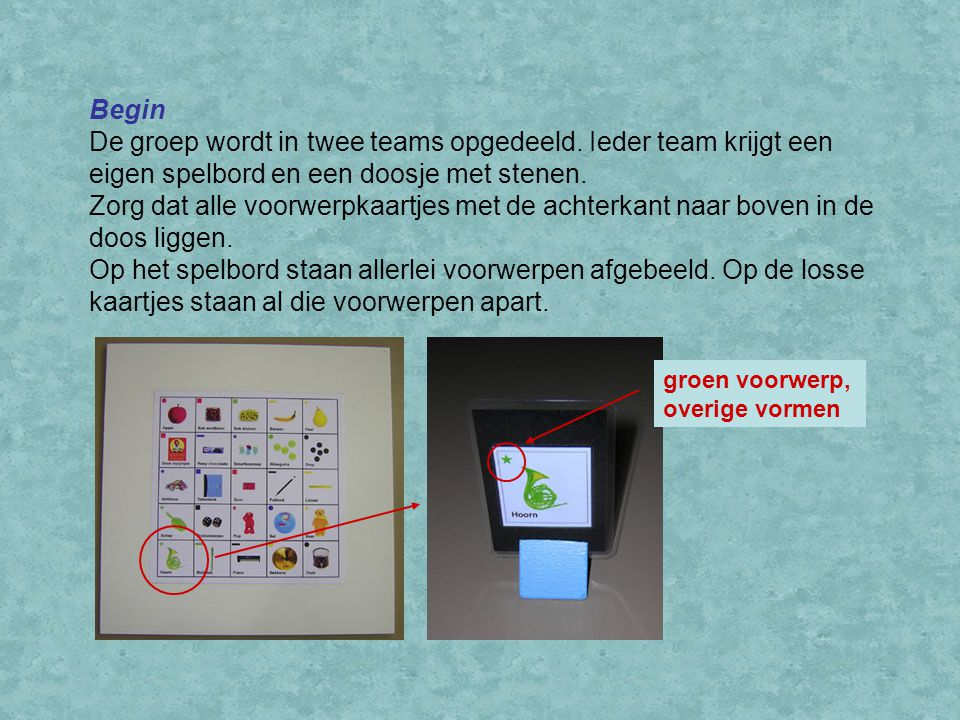 Begin De groep wordt in twee teams opgedeeld. Ieder team krijgt een eigen spelbord en een doosje met stenen. Zorg dat alle voorwerpkaartjes met de ach