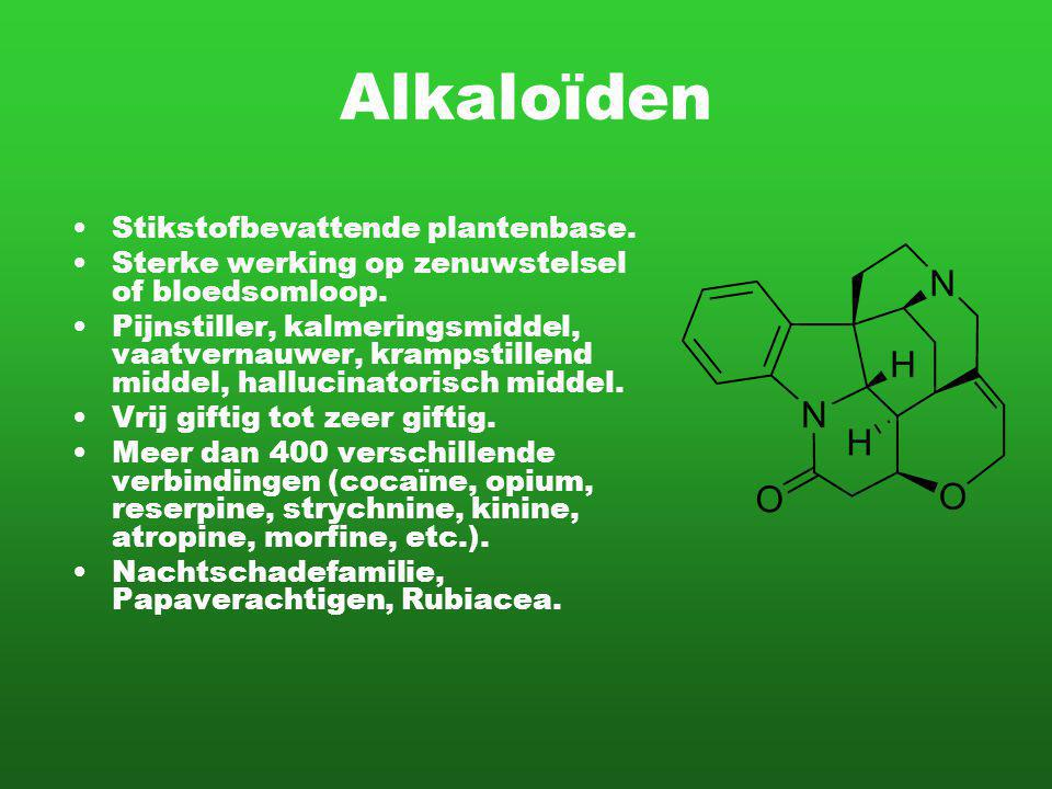Alkaloïden Stikstofbevattende plantenbase. Sterke werking op zenuwstelsel of bloedsomloop. Pijnstiller, kalmeringsmiddel, vaatvernauwer, krampstillend