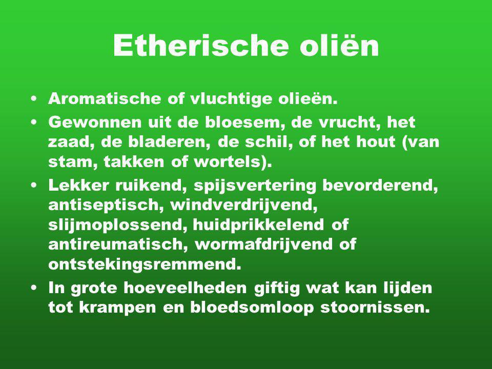 Etherische oliën Aromatische of vluchtige olieën. Gewonnen uit de bloesem, de vrucht, het zaad, de bladeren, de schil, of het hout (van stam, takken o