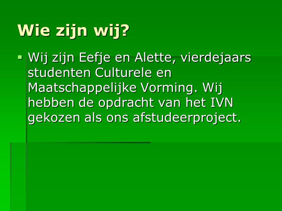 Wie zijn wij?  Wij zijn Eefje en Alette, vierdejaars studenten Culturele en Maatschappelijke Vorming. Wij hebben de opdracht van het IVN gekozen als