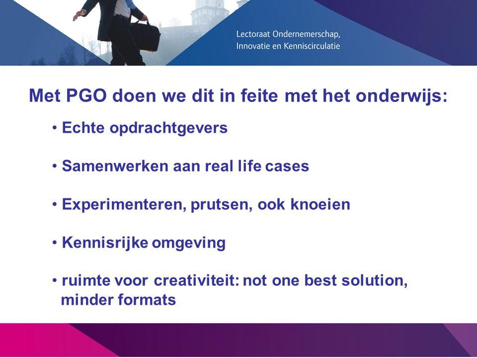 Met PGO doen we dit in feite met het onderwijs: Echte opdrachtgevers Samenwerken aan real life cases Experimenteren, prutsen, ook knoeien Kennisrijke