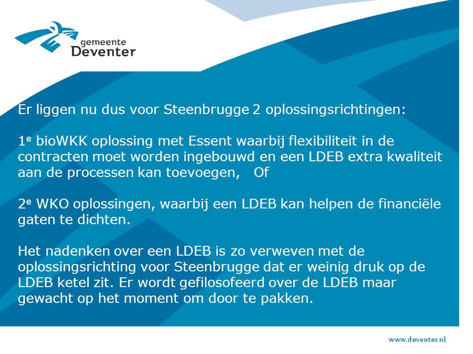 Er liggen nu dus voor Steenbrugge 2 oplossingsrichtingen: 1 e bioWKK oplossing met Essent waarbij flexibiliteit in de contracten moet worden ingebouwd en een LDEB extra kwaliteit aan de processen kan toevoegen, Of 2 e WKO oplossingen, waarbij een LDEB kan helpen de financiële gaten te dichten.