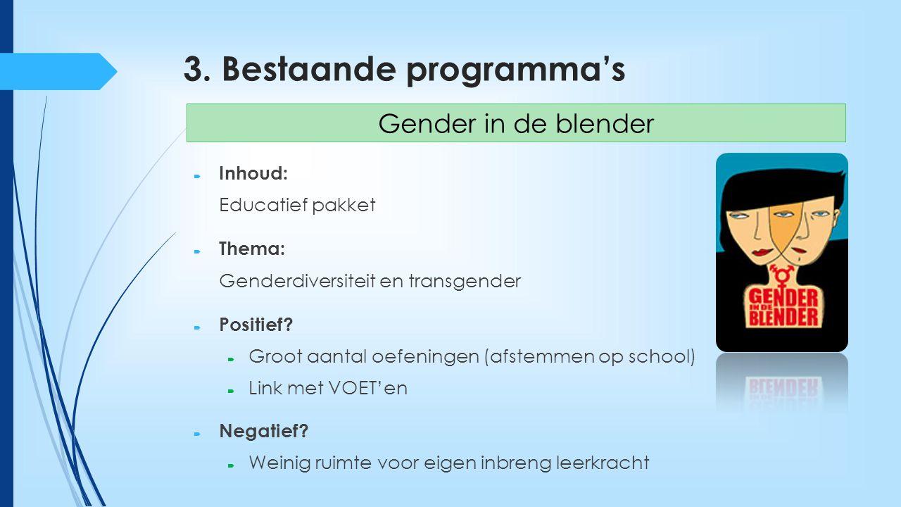 3. Bestaande programma's  Inhoud: Educatief pakket  Thema: Genderdiversiteit en transgender  Positief?  Groot aantal oefeningen (afstemmen op scho