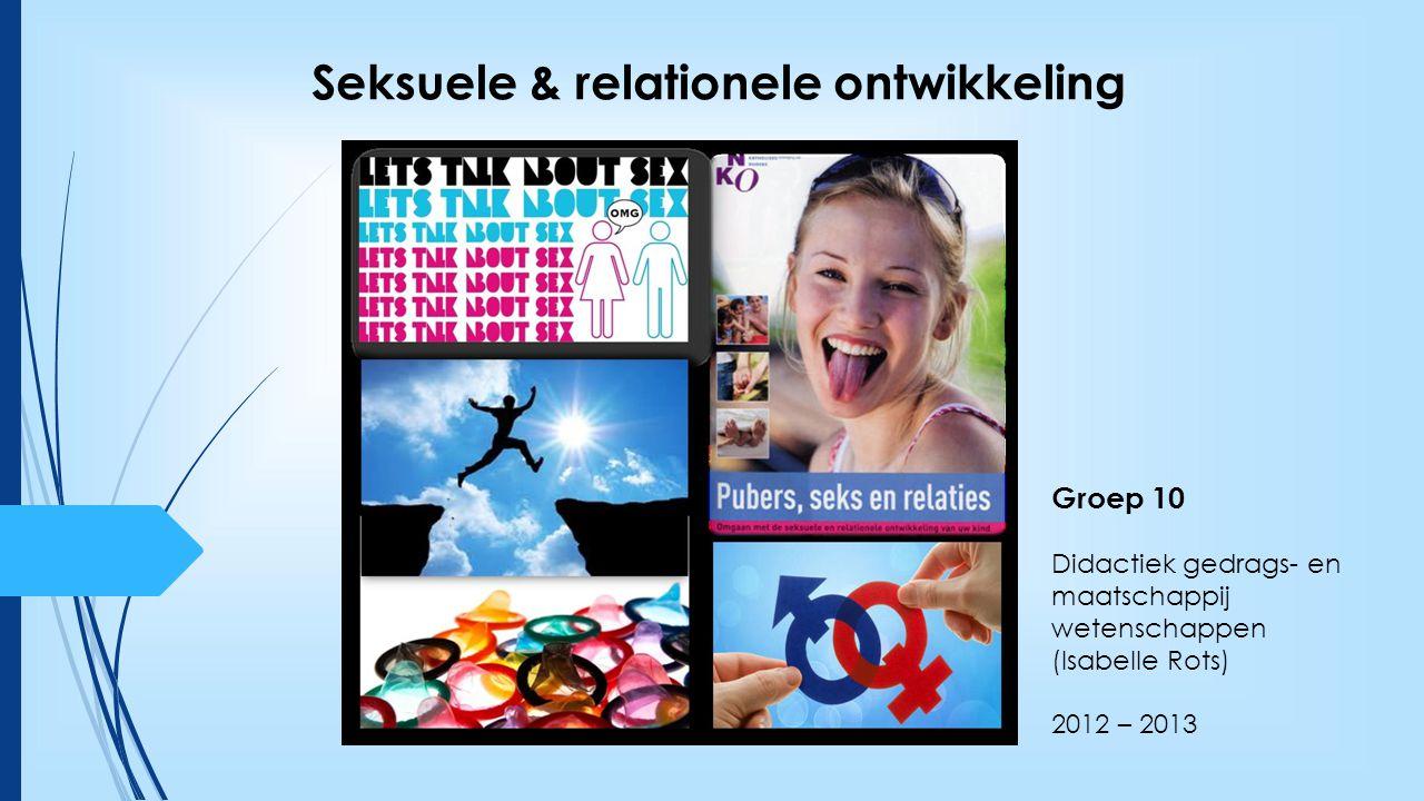 Groep 10 Didactiek gedrags- en maatschappij wetenschappen (Isabelle Rots) 2012 – 2013 Seksuele & relationele ontwikkeling