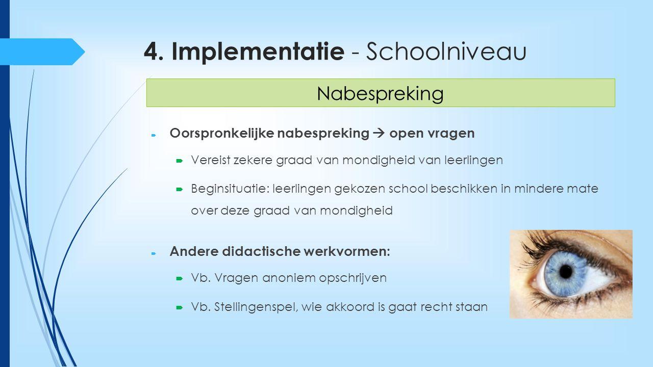 4. Implementatie - Schoolniveau  Oorspronkelijke nabespreking  open vragen  Vereist zekere graad van mondigheid van leerlingen  Beginsituatie: lee