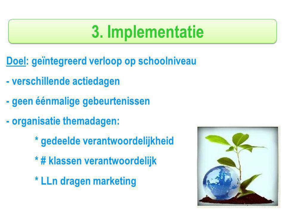 3. Implementatie Doel: geïntegreerd verloop op schoolniveau - verschillende actiedagen - geen éénmalige gebeurtenissen - organisatie themadagen: * ged