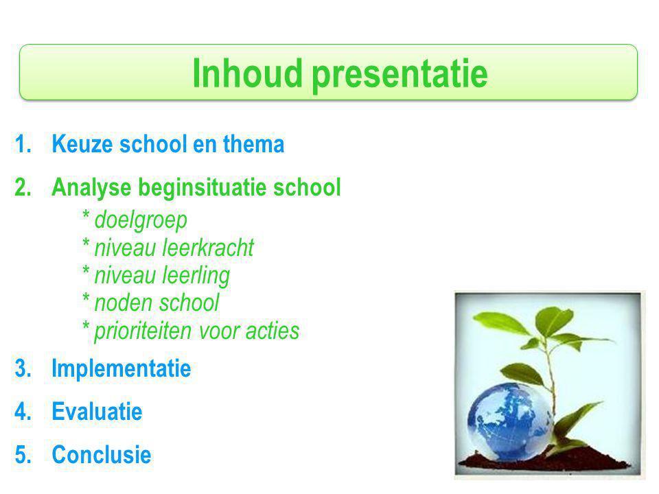 Inhoud presentatie 1.Keuze school en thema 2.Analyse beginsituatie school * doelgroep * niveau leerkracht * niveau leerling * noden school * prioriteiten voor acties 3.Implementatie 4.Evaluatie 5.Conclusie