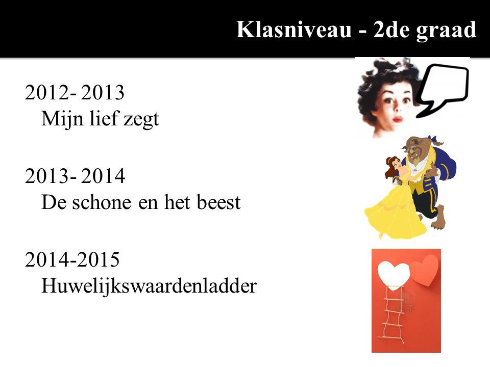 Klasniveau - 2de graad 2012- 2013 Mijn lief zegt 2013- 2014 De schone en het beest 2014-2015 Huwelijkswaardenladder