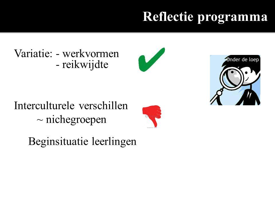 Reflectie programma Variatie: - werkvormen - reikwijdte Interculturele verschillen ~ nichegroepen Beginsituatie leerlingen