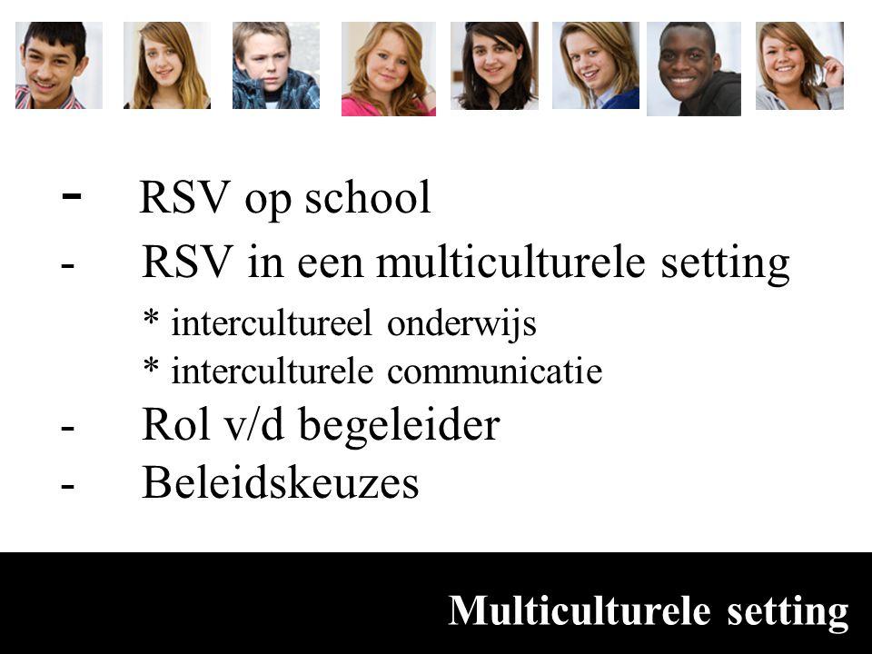 Multiculturele setting - RSV op school -RSV in een multiculturele setting * intercultureel onderwijs * interculturele communicatie -Rol v/d begeleider