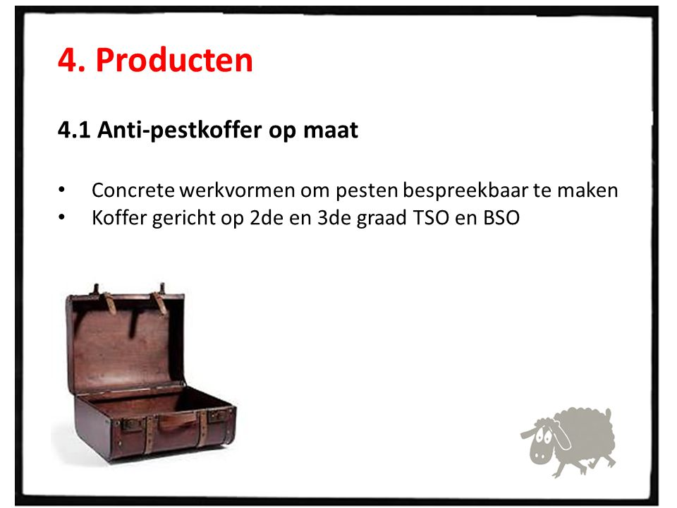 4. Producten 4.1 Anti-pestkoffer op maat Concrete werkvormen om pesten bespreekbaar te maken Koffer gericht op 2de en 3de graad TSO en BSO