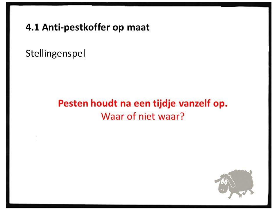 4.1 Anti-pestkoffer op maat Stellingenspel Pesten houdt na een tijdje vanzelf op. Waar of niet waar?