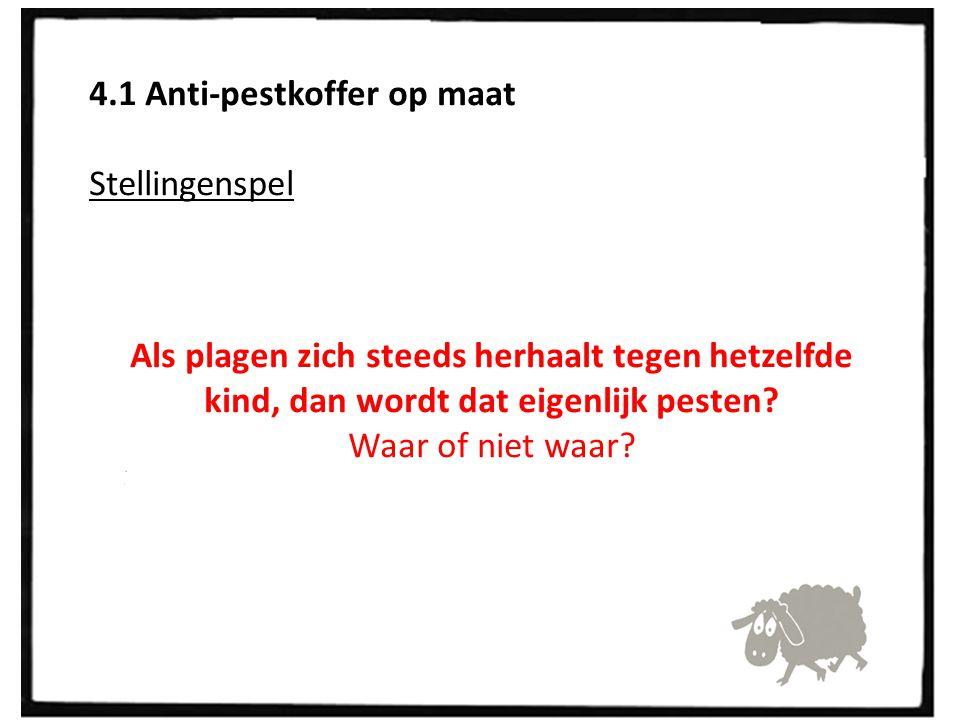 4.1 Anti-pestkoffer op maat Stellingenspel Als plagen zich steeds herhaalt tegen hetzelfde kind, dan wordt dat eigenlijk pesten? Waar of niet waar?
