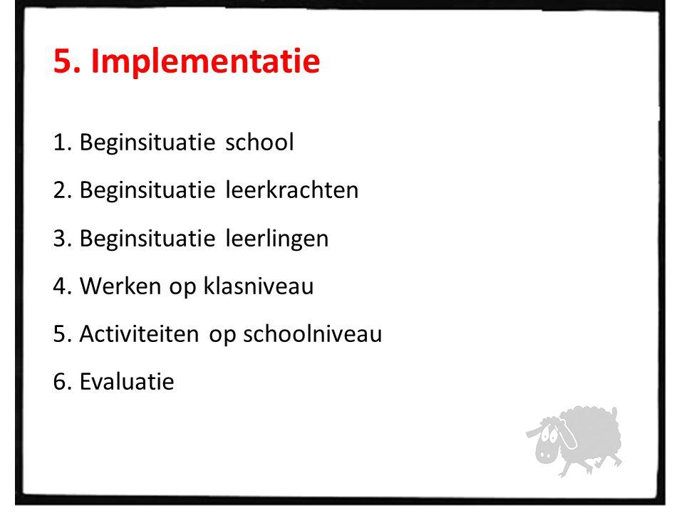 5. Implementatie 1. Beginsituatie school 2. Beginsituatie leerkrachten 3. Beginsituatie leerlingen 4. Werken op klasniveau 5. Activiteiten op schoolni