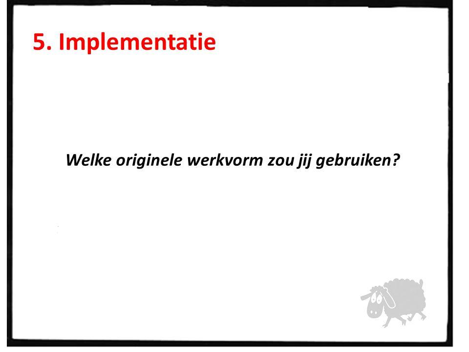 5. Implementatie Welke originele werkvorm zou jij gebruiken?