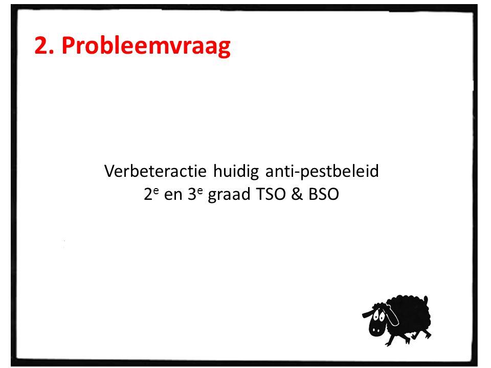 2. Probleemvraag Verbeteractie huidig anti-pestbeleid 2 e en 3 e graad TSO & BSO