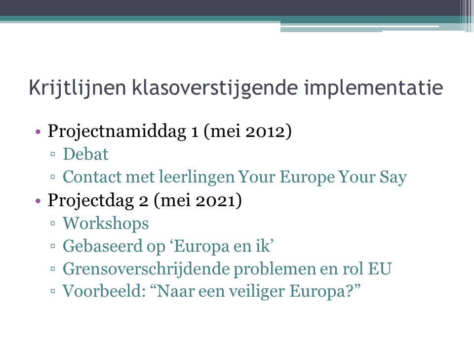 Krijtlijnen klasoverstijgende implementatie Projectnamiddag 1 (mei 2012) ▫Debat ▫Contact met leerlingen Your Europe Your Say Projectdag 2 (mei 2021) ▫Workshops ▫Gebaseerd op 'Europa en ik' ▫Grensoverschrijdende problemen en rol EU ▫Voorbeeld: Naar een veiliger Europa