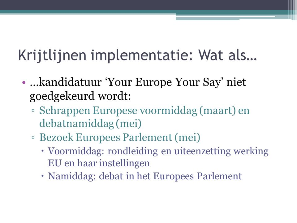Krijtlijnen implementatie: Wat als… …kandidatuur 'Your Europe Your Say' niet goedgekeurd wordt: ▫Schrappen Europese voormiddag (maart) en debatnamidda